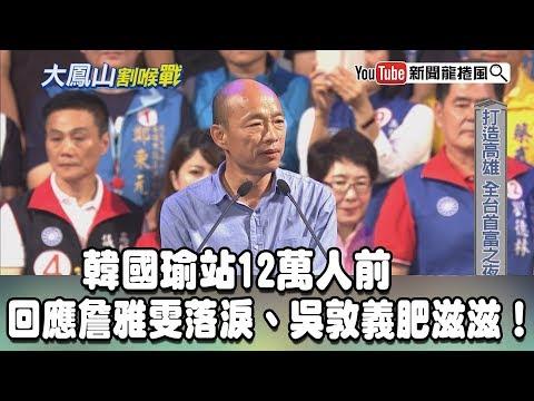 【精彩】韓國瑜站12萬人前 回應詹雅雯落淚、吳敦義肥滋滋!