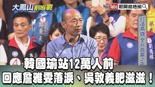 【精彩】韓國瑜站12萬人前 回應詹雅雯落淚、吳敦義肥滋滋! thumbnail