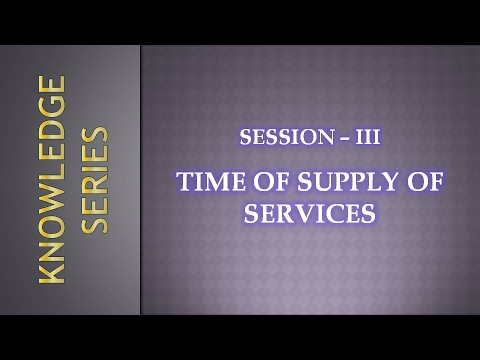 Session 3 - Time of Supply of Service under Revised Model GST Law