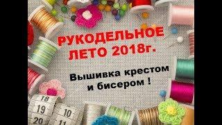 РУКОДЕЛЬНОЕ ЛЕТО 2018г./Готовые работы и процессы/Вышивка крестом и бисером