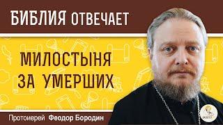 Зачем подают милостыню за умерших?  Библия отвечает. Протоиерей Феодор Бородин