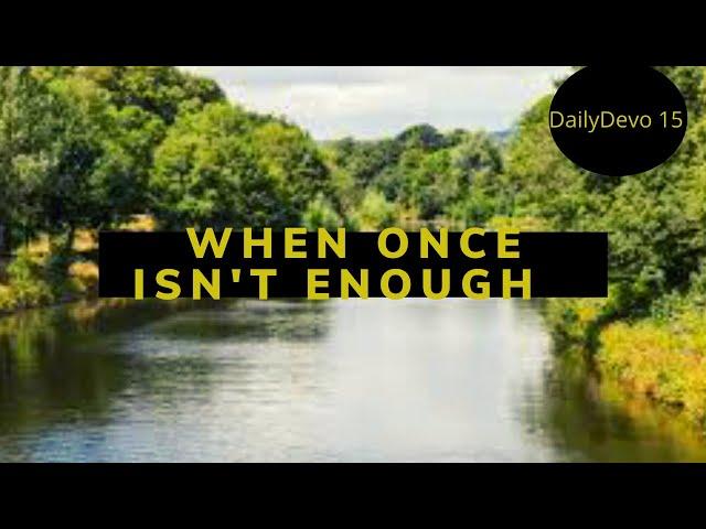 When Once Isn't Enough (Daily Devo 15)