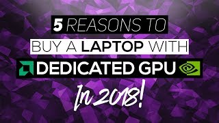5 Reasons To Get A Laptop With Dedicated Graphics In 2018!