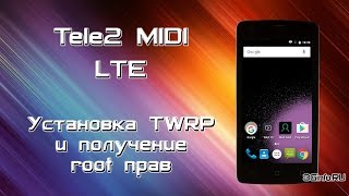 Tele2 Midi LTE. Установка TWRP и получение root прав