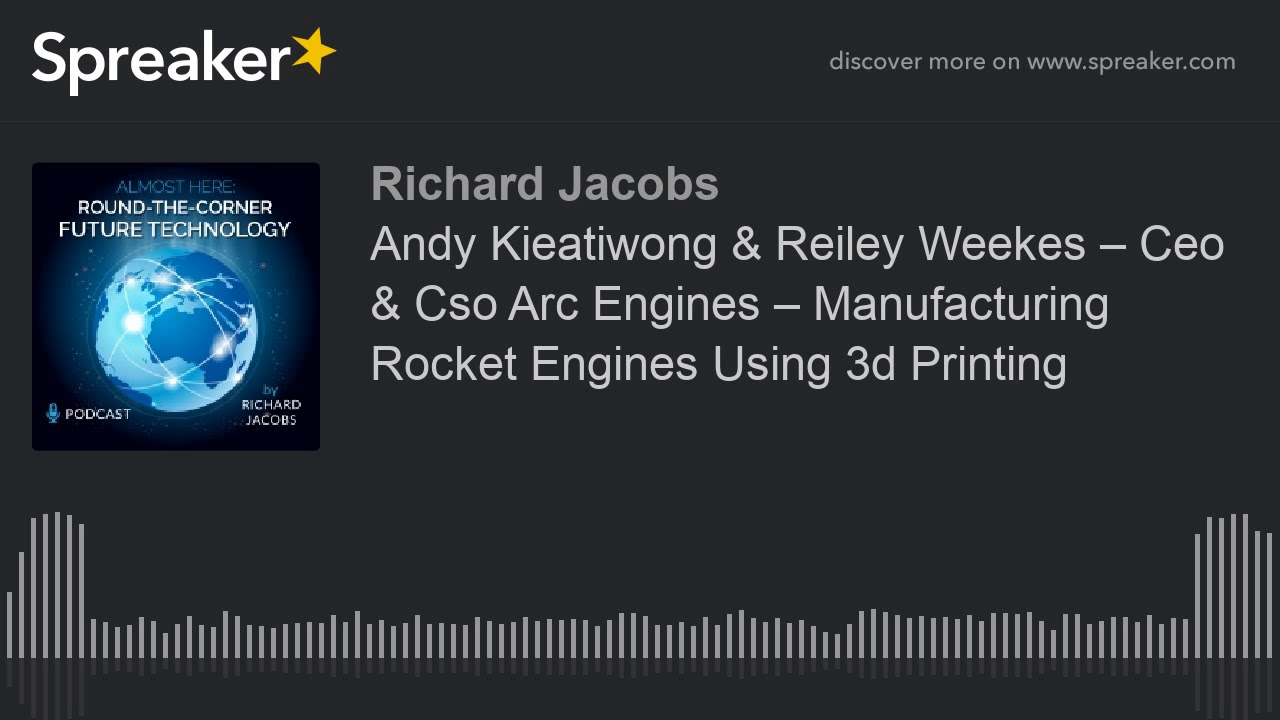 Andy Kieatiwong & Reiley Weekes – CEO & CSO Arc Engines – Manufacturing Rocket Engines Using 3d Prin
