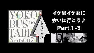 よこバスの旅「イケ男イケ女に会いに行こう♪」Part.1-3
