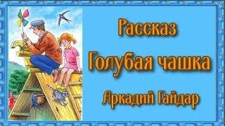 Рассказ Голубая чашка Аркадий Гайдар