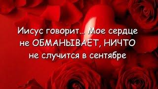 Иисус говорит… Мое сердце не ОБМАНЫВАЕТ, НИЧТО не случится в сентябре