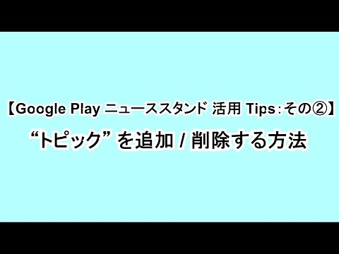 "【Google Play ニューススタンド 活用 Tips:その②】""トピック"" を追加  削除する方法"