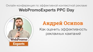 Как оценить эффективность рекламных кампаний. Андрей Осипов. WebPromoExperts PPC Days