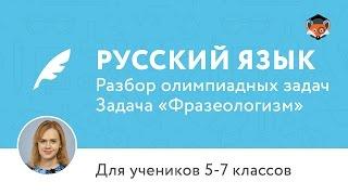 Русский язык | Подготовка к олимпиаде 2017 | Задача «Фразеологизм»