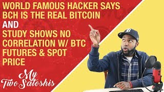 World Famous Hacker Says BCH is The REAL Bitcoin + Study Shows No Correlation w/ BTC Futures & Spot