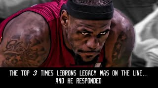 The top 3 times lebron's legacy was on the line...and he responded