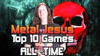 Metal Jesus -  My TOP 10 GAMES of All Time