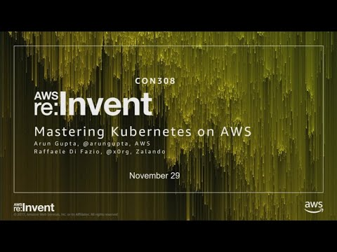 AWS re:Invent 2017: Mastering Kubernetes on AWS (CON308)