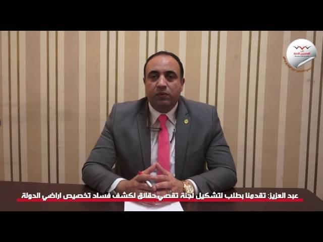 النائب خالد عبد العزيز: تقدمنا بطلب لتشكيل لجنة تقصى حقائق لكشف فساد تخصيص أراضى الدولة