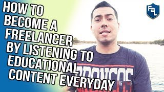 HOW TO BECOME A FREELANCER BY LISTENING TO EDUCATIONAL CONTENT EVERYDAY