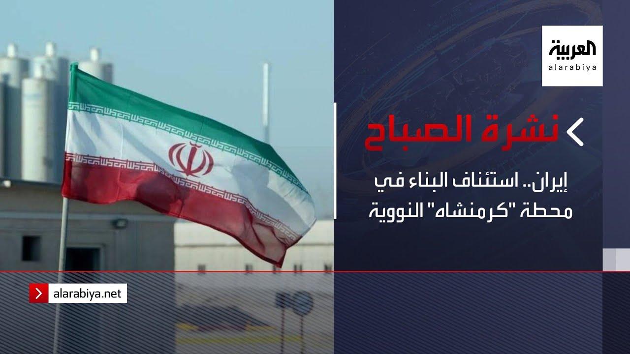 نشرة الصباح | إيران.. استئناف البناء في محطة -كرمنشاه- النووية