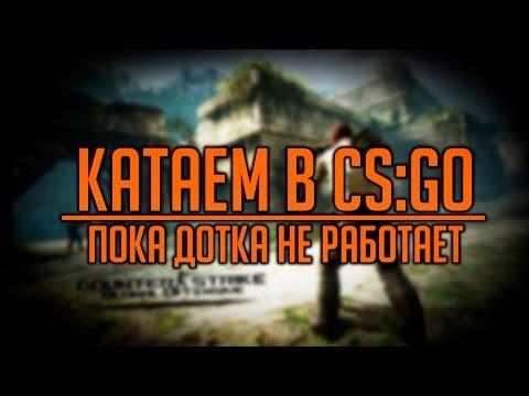видео: Катаем в cs:go - Пока дотка не работает :)