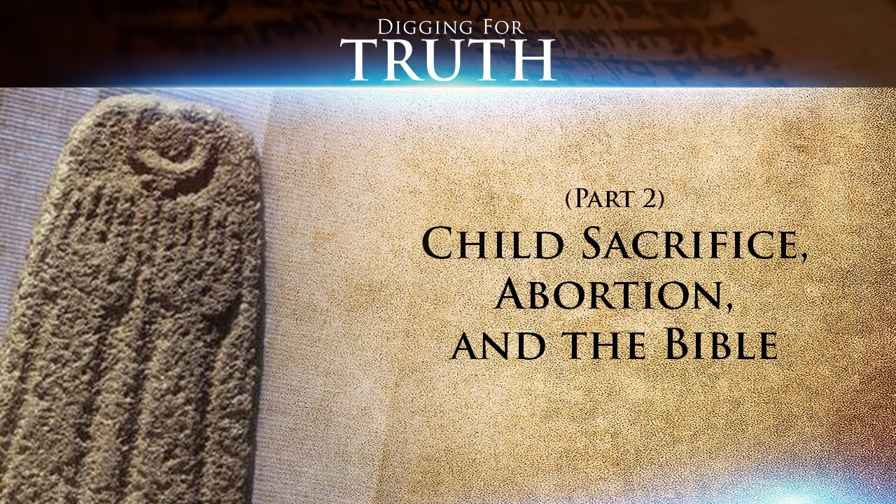 Child Sacrifice, Abortion, and the Bible (Part Two): Digging for Truth-Episode 39