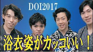 【DOI2017】無良崇人、田中刑事、宇野昌磨、友野一希選手らが揃って浴衣...