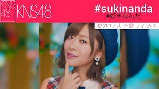《海外17人で歌ってみた》【KNS48】 「#好きなんだ」 - #sukinanda «9th single ~ Senbatsu»