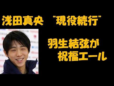 浅田真央 現役続行 羽生結弦がエール!!