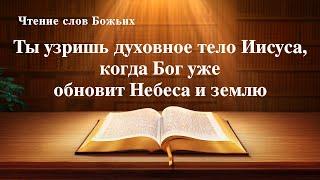 Евангелие на каждый день — Ты узришь духовное тело Иисуса, когда Бог уже обновит Небеса и землю