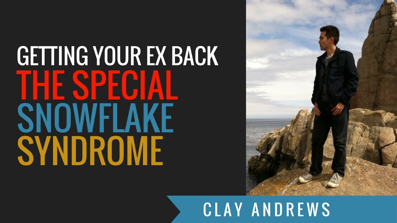 Special Snowflake Syndrome In Breakups and Getting Your Ex Back by Clay  Andrews