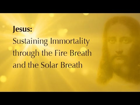 Jesus: Sustaining Immortality through the Fire Breath & the Solar Breath.