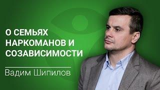 В семье наркоман. Вадим Шипилов о семьях наркоманов и созависимости
