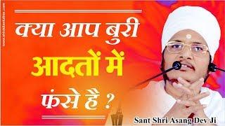 क्या आप बुरी आदतों में फंसे है ? यह 4 मिनट का विडियो आपकी आदते सुधार देगा | Shri Asang Dev Ji