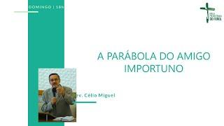 Culto Noite - Domingo 22/08/21 - A Parábola do Amigo Importuno - Rev. Célio Miguel