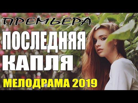 Фильм 2019    ПОСЛЕДНЯЯ КАПЛЯ    Русские Мелодрамы 2019 новинки / сериалы HD