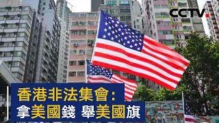 香港非法集会:拿美国钱 举美国旗 | CCTV