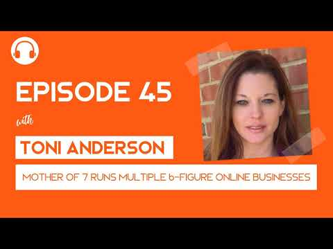 EP045: Mother of 7 Runs Multiple 6-Figure Online Businesses with Toni Anderson