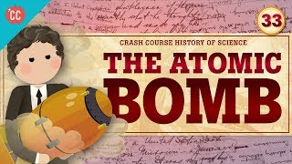 The Atomic Bomb: Crash Course History of Science #33