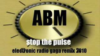 ABM - Stop the pulse (electronic radio gaga remix 2010)