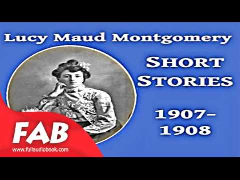 Lucy Maud Montgomery Short Stories, 1907 1908 Full Audiobook by Lucy Maud MONTGOMERY