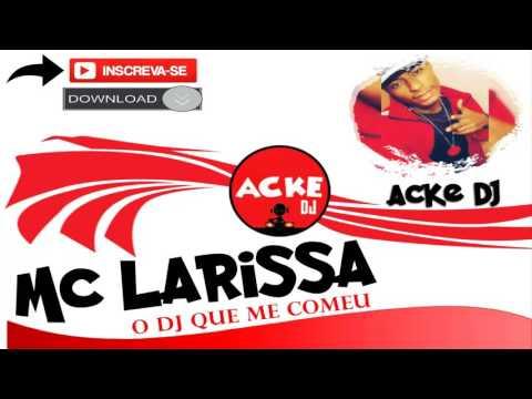 MC Larissa - O DJ Que Me Comeu ♪ (Acke DJ) Lançamento 2016