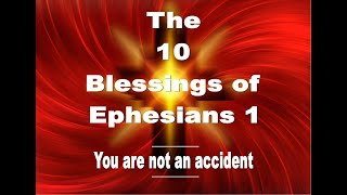 The 10 Blessings 0f Ephesians 1.  You are not an accident