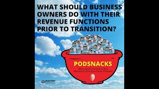 Podsnack Episode 9: What Should Business Owners Do With Their Revenue Functions Prior To Transition?