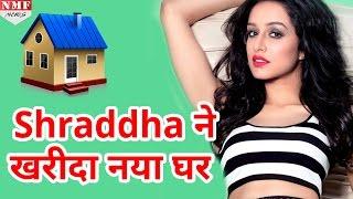 Shraddha Kapoor ने इसलिए खरीदा नया घर, जानिए क्या है वजह