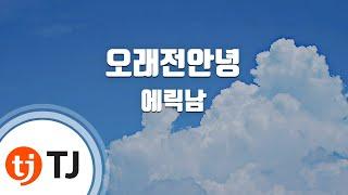 [TJ노래방] 오래전안녕 - 에릭남(Eric Nam) / TJ Karaoke