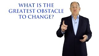 What is The Greatest Obstacle to Change?