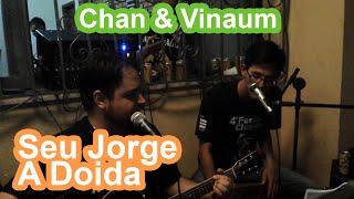 Chan & Vinaum - A Doida (Seu Jorge Cover)