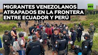 Migrantes venezolanos permanecen atrapados en la frontera entre Ecuador y Perú