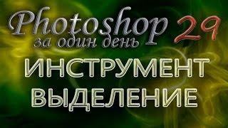 ИНСТРУМЕНТ ВЫДЕЛЕНИЕ - Photoshop (Фотошоп) за один день! - Урок 29