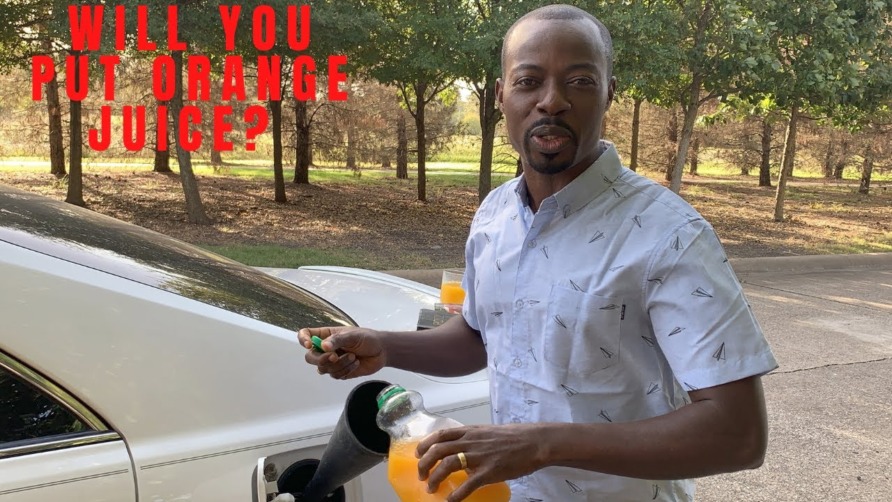 Will, you put orange juice in your car?