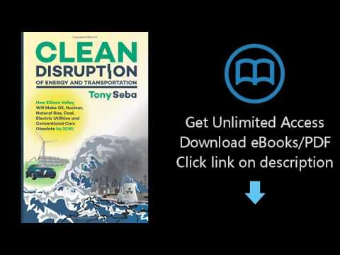 Clean Disruption of Energy and Transportation: How Silicon Valley Will Make Oil, Nuclear, Natural Ga